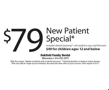 $$79 new patient special*. includes dental cleaning**, all needed x-rays and full exam $49 for children ages 12 and below. With this coupon. *Applies to patients with no dental insurance, **Cleaning tentative on absence of gum disease. Offer only valid for single use per individual. Not valid with other offers or prior services. Offer expires 4/10/17.