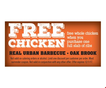 Free whole chicken when you purchase one full slab of ribs. Not valid on catering orders or alcohol. Limit one discount per customer per order. Must surrender coupon. Not valid in conjunction with any other offer. Offer expires 12/1/17.