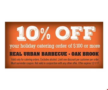 10% off your holiday catering orderof $100 or more. Valid only for catering orders. Excludes alcohol. Limit one discount per customer per order. Must surrender coupon. Not valid in conjunction with any other offer. Offer expires 12/1/17.