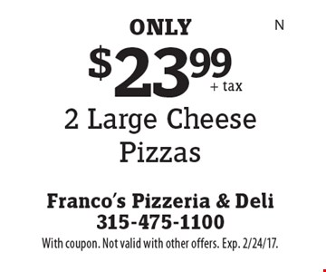 $23.99 for 2 Large Cheese Pizzas. With coupon. Not valid with other offers. Exp. 2/24/17.
