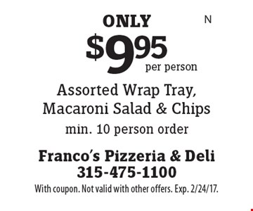 $9.95 Assorted Wrap Tray, Macaroni Salad & Chips min. 10 person order. With coupon. Not valid with other offers. Exp. 2/24/17.