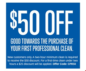 $50 off. Good towards the purchase of your first professional clean. New customers only. A two-hour minimum clean is required to receive the $50 discount will be applied. Offer Code: CPR50