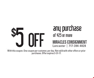 $5 off any purchase of $25 or more. With this coupon. One coupon per customer, per day. Not valid with other offers or prior purchases. Offer expires 3-31-17.