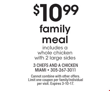 $10.99 family meal. Includes a whole chicken with 2 large sides. Cannot combine with other offers. Limit one coupon per family/individual per visit. Expires 3-10-17.