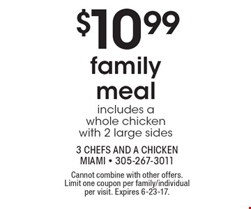 $10.99 family meal includes a whole chicken with 2 large sides. Cannot combine with other offers. Limit one coupon per family/individual per visit. Expires 6-23-17.