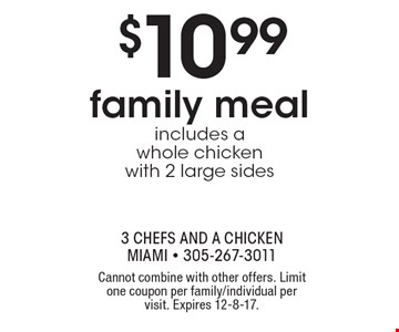 $10.99 family meal includes a whole chicken with 2 large sides. Cannot combine with other offers. Limit one coupon per family/individual per visit. Expires 12-8-17.