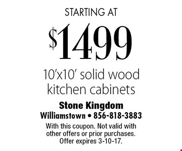 starting at $1499 10'x10' solid wood kitchen cabinets. With this coupon. Not valid with other offers or prior purchases. Offer expires 3-10-17.