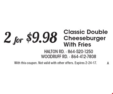 2 for $9.98 Classic Double Cheeseburger With Fries. With this coupon. Not valid with other offers. Expires 2-24-17.A