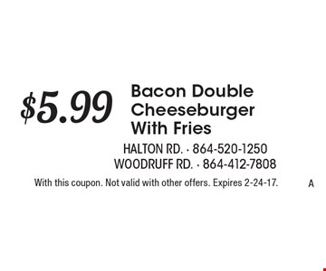 $5.99 Bacon Double Cheeseburger With Fries. With this coupon. Not valid with other offers. Expires 2-24-17.A