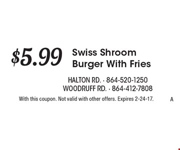 $5.99 Swiss Shroom Burger With Fries. With this coupon. Not valid with other offers. Expires 2-24-17.A