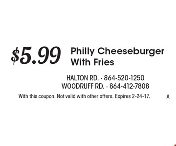 $5.99 Philly Cheeseburger With Fries. With this coupon. Not valid with other offers. Expires 2-24-17.A