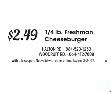 $2.49 1/4 lb. Freshman Cheeseburger. With this coupon. Not valid with other offers. Expires 2-24-17.A