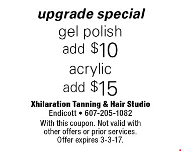 Upgrade special - Acrylic add $15 OR gel polish add $10. With this coupon. Not valid with other offers or prior services. Offer expires 3-3-17.