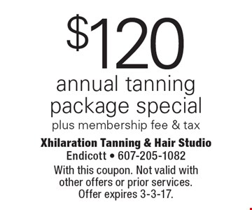 $120 annual tanning package special plus membership fee & tax. With this coupon. Not valid with other offers or prior services. Offer expires 3-3-17.