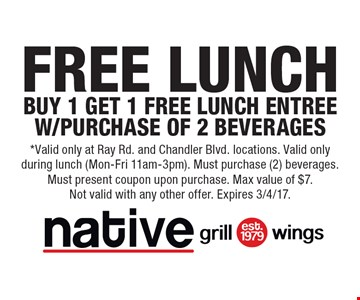 Free Lunch. Buy 1 Get 1 Free Lunch Entree W/Purchase Of 2 Beverages. *Valid only at Ray Rd. and Chandler Blvd. locations. Valid only during lunch (Mon-Fri 11am-3pm). Must purchase (2) beverages. Must present coupon upon purchase. Max value of $7. Not valid with any other offer. Expires 3/4/17.