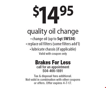$14.95 quality oil change - change oil (up to 5qt 5WS30)- replace oil filters (some filters add'l)- lubricate chassis (if applicable)Valid with coupon only. Tax & disposal fees additional. Not valid in combination with other coupons or offers. Offer expires 4-7-17.