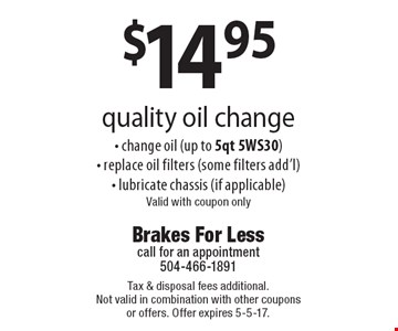 $14.95 quality oil change - change oil (up to 5qt 5WS30) - replace oil filters (some filters add'l)- lubricate chassis (if applicable) Valid with coupon only. Tax & disposal fees additional. Not valid in combination with other coupons or offers. Offer expires 5-5-17.
