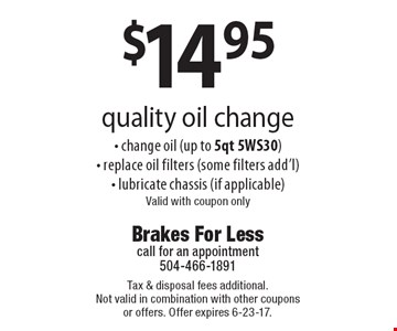 $14.95 quality oil change - change oil (up to 5qt 5WS30)- replace oil filters (some filters add'l)- lubricate chassis (if applicable) Valid with coupon only. Tax & disposal fees additional. Not valid in combination with other coupons or offers. Offer expires 6-23-17.