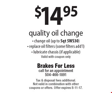 $14.95 quality oil change - change oil (up to 5qt 5WS30)- replace oil filters (some filters add'l)- lubricate chassis (if applicable). Valid with coupon only. Tax & disposal fees additional. Not valid in combination with other coupons or offers. Offer expires 8-11-17.