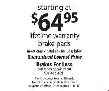 starting at $64.95 lifetime warranty brake pads. most cars - installed - includes labor. Guaranteed Lowest Price. Tax & disposal fees additional. Not valid in combination with other coupons or offers. Offer expires 8-11-17.