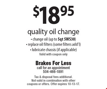 $18.95 quality oil change - change oil (up to 5qt 5WS30)- replace oil filters (some filters add'l)- lubricate chassis (if applicable)Valid with coupon only. Tax & disposal fees additional. Not valid in combination with other coupons or offers. Offer expires 10-13-17.