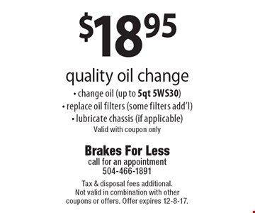 $18.95 quality oil change - change oil (up to 5qt 5WS30) - replace oil filters (some filters add'l) - lubricate chassis (if applicable). Valid with coupon only. Tax & disposal fees additional. Not valid in combination with other coupons or offers. Offer expires 12-8-17.