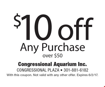 $10 off Any Purchase over $50. With this coupon. Not valid with any other offer. Expires 6/2/17.