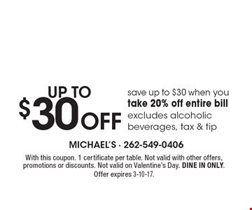 save up to $30 when you take 20% off entire bill excludes alcoholic beverages, tax & tip. With this coupon. 1 certificate per table. Not valid with other offers, promotions or discounts. Not valid on Valentine's Day. DINE IN ONLY. Offer expires 3-10-17.