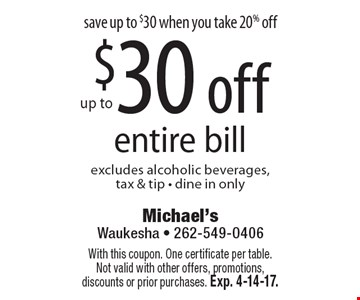 save up to $30 when you take 20% off up to $30 off entire bill, excludes alcoholic beverages,tax & tip - dine in only. With this coupon. One certificate per table. Not valid with other offers, promotions, discounts or prior purchases. Exp. 4-14-17.
