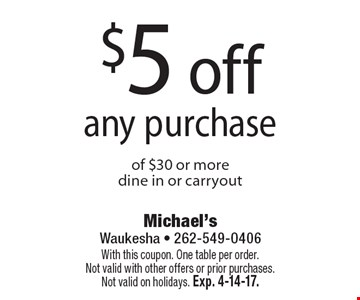 $5 off any purchase of $30 or more, dine in or carryout. With this coupon. One table per order.Not valid with other offers or prior purchases. Not valid on holidays. Exp. 4-14-17.