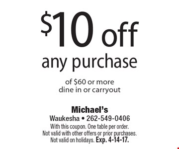$10 off any purchase of $60 or more, dine in or carryout. With this coupon. One table per order.Not valid with other offers or prior purchases. Not valid on holidays. Exp. 4-14-17.
