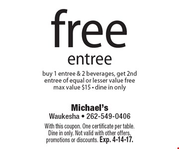free entree buy 1 entree & 2 beverages, get 2nd entree of equal or lesser value free, max value $15 - dine in only. With this coupon. One certificate per table.Dine in only. Not valid with other offers, promotions or discounts. Exp. 4-14-17.