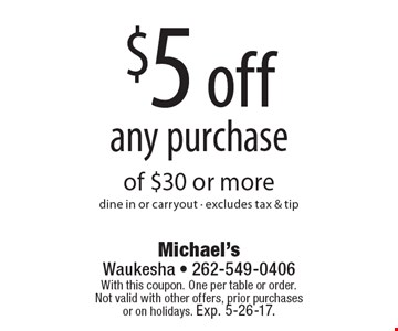 $5 off any purchase of $30 or more. Dine in or carryout. Excludes tax & tip. With this coupon. One per table or order.Not valid with other offers, prior purchases or on holidays. Exp. 5-26-17.