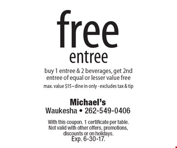 free entree. buy 1 entree & 2 beverages, get 2nd entree of equal or lesser value free. max. value $15. dine in only. excludes tax & tip. With this coupon. 1 certificate per table. Not valid with other offers, promotions, discounts or on holidays. Exp. 6-30-17.