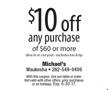 $10 off any purchase of $60 or more. dine in or carryout. excludes tax & tip. With this coupon. One per table or order.Not valid with other offers, prior purchases or on holidays. Exp. 6-30-17.