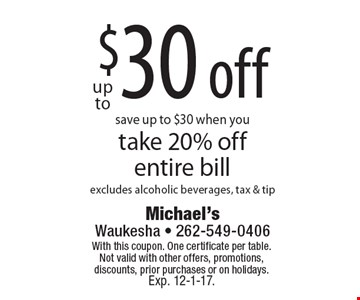 Up to save up to $30 when you take 20% off entire bill excludes alcoholic beverages, tax & tip. With this coupon. One certificate per table. Not valid with other offers, promotions, discounts, prior purchases or on holidays. Exp. 12-1-17.