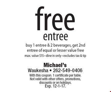 Free entree buy 1 entree & 2 beverages, get 2nd entree of equal or lesser value free max. value $15 - dine in only - excludes tax & tip. With this coupon. 1 certificate per table.Not valid with other offers, promotions, discounts or on holidays. Exp. 12-1-17.