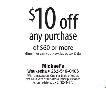 $10 off any purchase of $60 or more dine in or carryout - excludes tax & tip. With this coupon. One per table or order. Not valid with other offers, prior purchases or on holidays. Exp. 12-1-17.