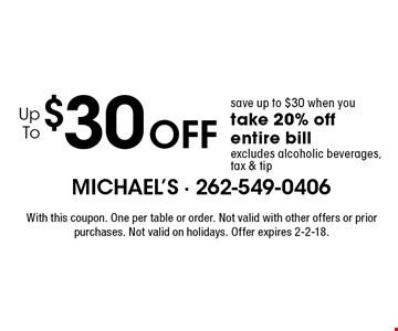 Up To $30 Off. Save up to $30 when you take 20% off entire bill. Excludes alcoholic beverages, tax & tip. With this coupon. One per table or order. Not valid with other offers or prior purchases. Not valid on holidays. Offer expires 2-2-18.
