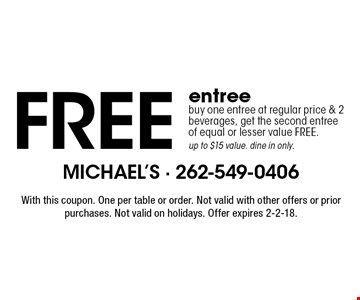 Free entree. Buy one entree at regular price & 2 beverages, get the second entree of equal or lesser value FREE. Up to $15 value. dine in only. With this coupon. One per table or order. Not valid with other offers or prior purchases. Not valid on holidays. Offer expires 2-2-18.