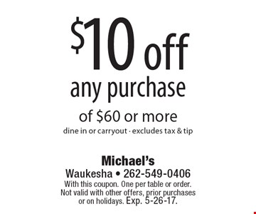 $10 off any purchase of $60 or more. Dine in or carryout. Excludes tax & tip. With this coupon. One per table or order.Not valid with other offers, prior purchases or on holidays. Exp. 5-26-17.
