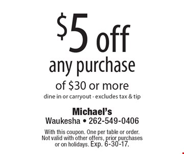 $5 off any purchase of $30 or more. dine in or carryout. excludes tax & tip. With this coupon. One per table or order. Not valid with other offers, prior purchases or on holidays. Exp. 6-30-17.