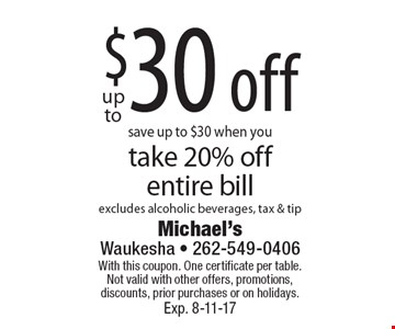 upto save up to $30 when youtake 20% offentire bill excludes alcoholic beverages, tax & tip. With this coupon. One certificate per table.  Not valid with other offers, promotions, discounts, prior purchases or on holidays. Exp. 8-11-17
