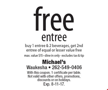 free entree buy 1 entree & 2 beverages, get 2nd entree of equal or lesser value freemax. value $15 - dine in only - excludes tax & tip. With this coupon. 1 certificate per table.Not valid with other offers, promotions, discounts or on holidays.Exp. 8-11-17.