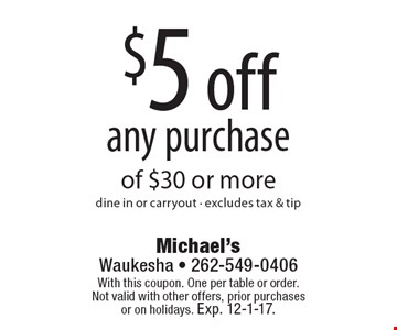 $5 off any purchase of $30 or more dine in or carryout - excludes tax & tip. With this coupon. One per table or order.Not valid with other offers, prior purchases or on holidays. Exp. 12-1-17.