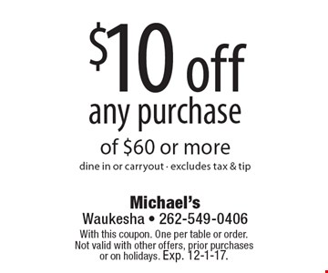 $10 off any purchase of $60 or more dine in or carryout - excludes tax & tip. With this coupon. One per table or order.Not valid with other offers, prior purchases or on holidays. Exp. 12-1-17.