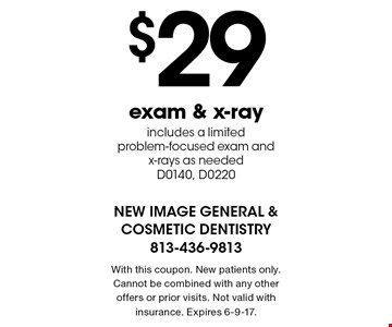 $29 exam & x-ray. Includes a limited problem-focused exam and x-rays as needed. D0140, D0220. With this coupon. New patients only. Cannot be combined with any other offers or prior visits. Not valid with insurance. Expires 6-9-17.