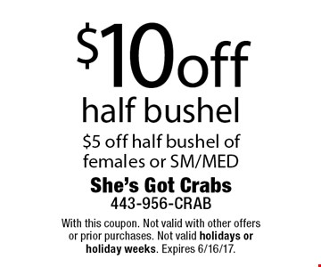 $10 off half bushel. $5 off half bushel of females or SM/MED. With this coupon. Not valid with other offers or prior purchases. Not valid holidays or holiday weeks. Expires 6/16/17.