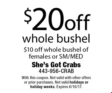 $20 off whole bushel $10 off whole bushel of females or SM/MED. With this coupon. Not valid with other offers or prior purchases. Not valid holidays or holiday weeks. Expires 6/16/17.