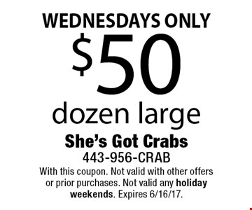 WEDNESDAYS ONLY $50 dozen large. With this coupon. Not valid with other offers or prior purchases. Not valid any holiday weekends. Expires 6/16/17.